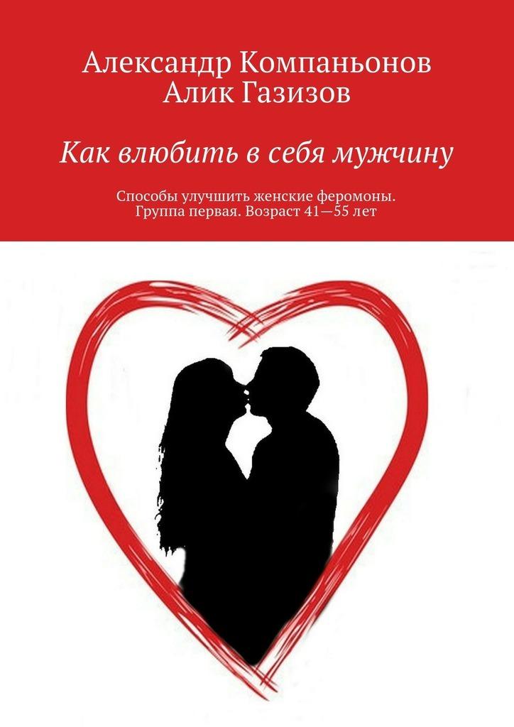 Александр Компаньонов Как влюбить всебя мужчину. Способы улучшить женские феромоны. Группа первая. Возраст 41—55лет
