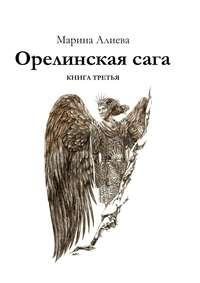 Алиева, Марина  - Орелинскаясага. Книга третья