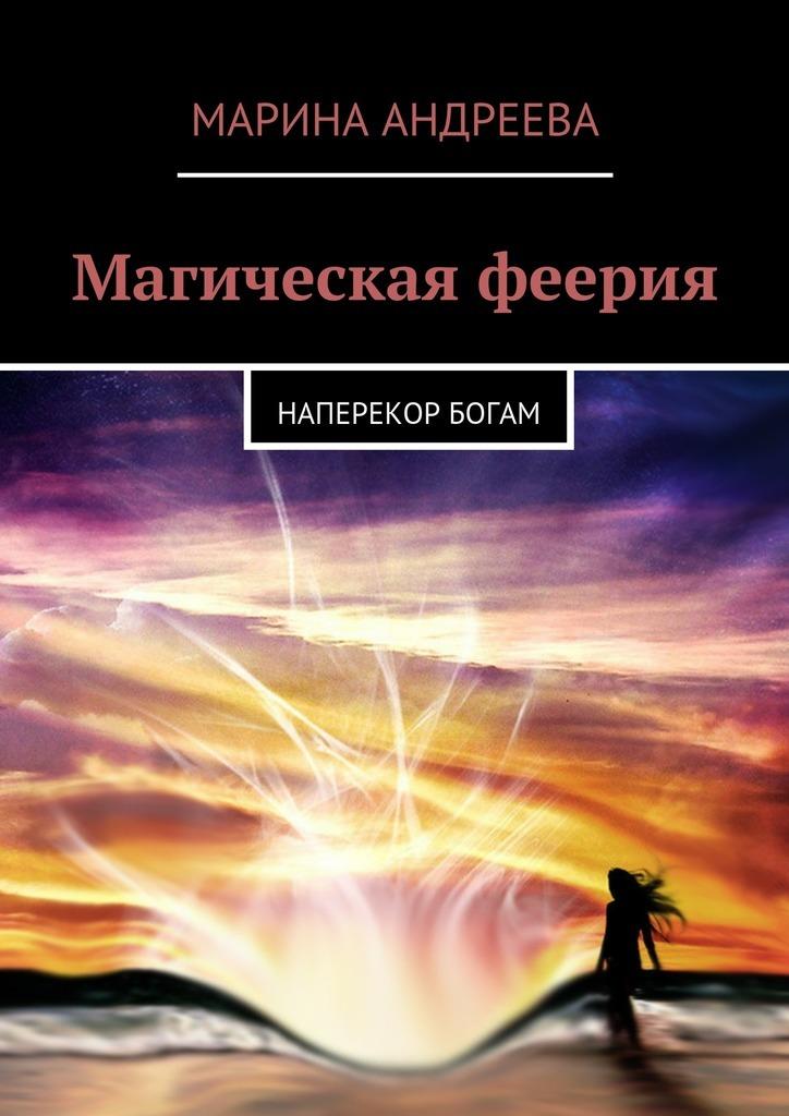 Марина Андреева - Магическая феерия. Наперекор богам