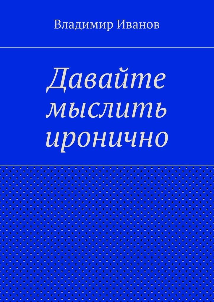 Владимир Иванов Давайте мыслить иронично владимир иванов давайте мыслить иронично