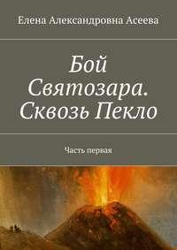 Елена Александровна Асеева - Бой Святозара. Сквозь Пекло. Часть первая