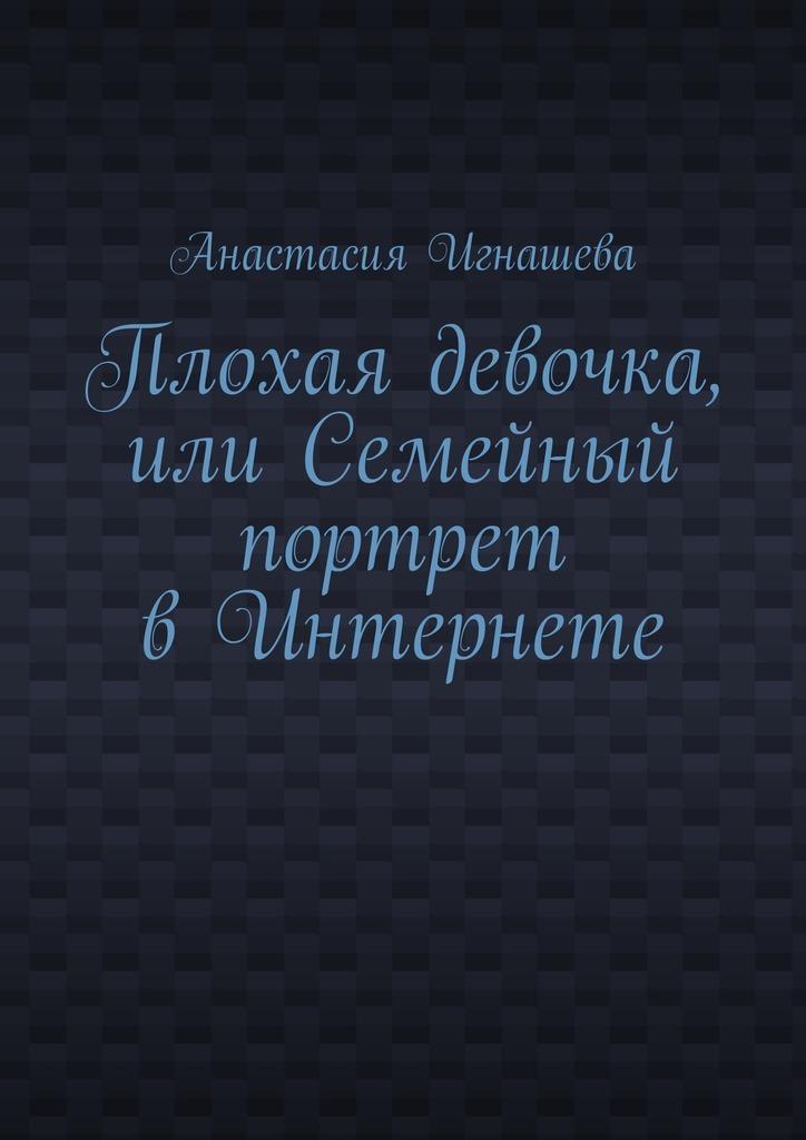 Анастасия Андреевна Игнашева Плохая девочка, или Семейный портрет вИнтернете мухаммад таки джа фари благоразумная жизнь