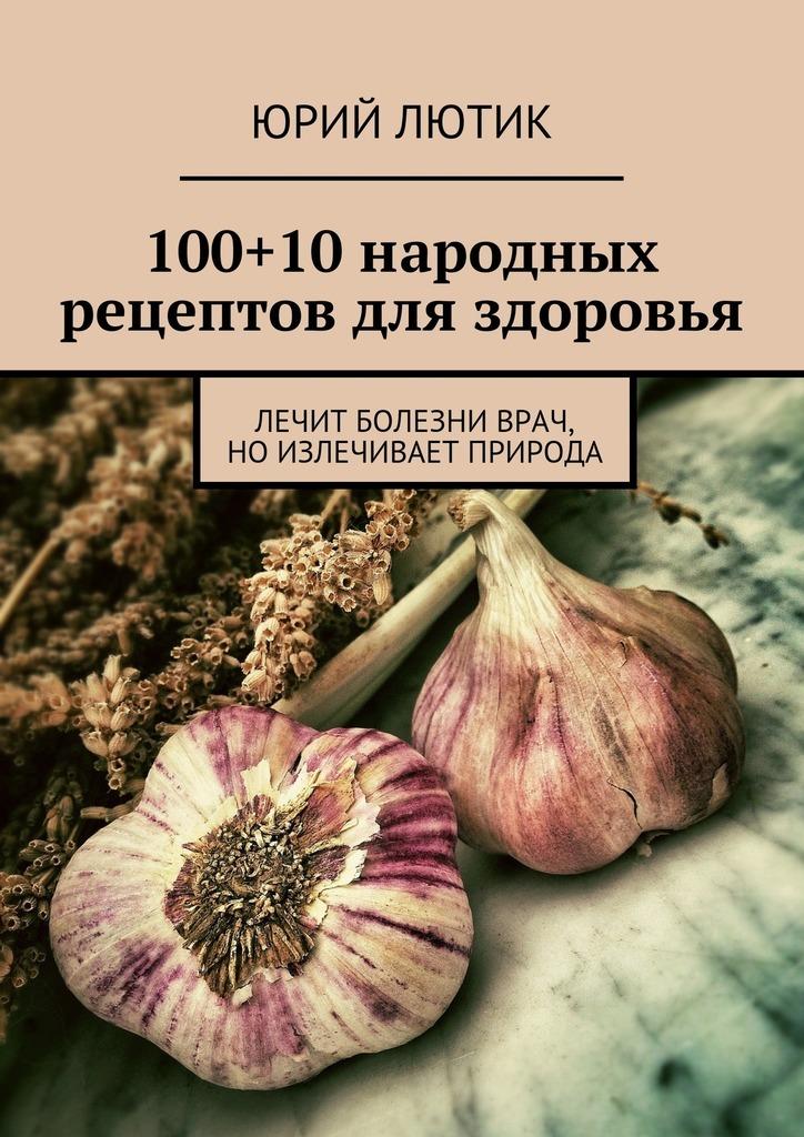 100+10народных рецептов для здоровья