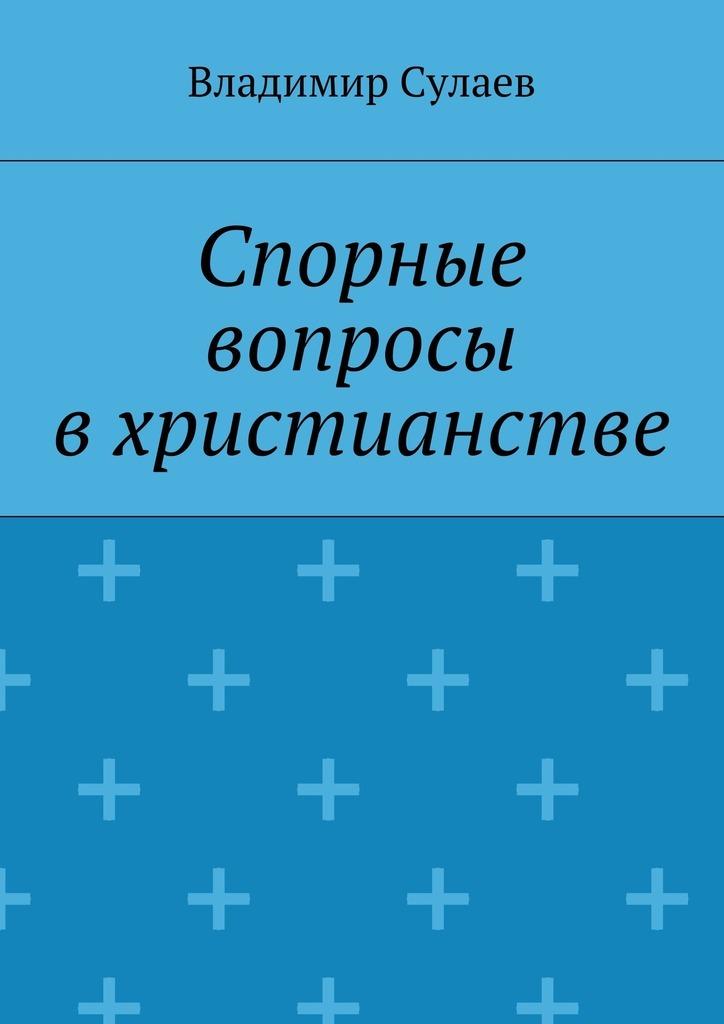 Скачать Владимир Валерьевич Сулаев бесплатно Спорные вопросы в христианстве
