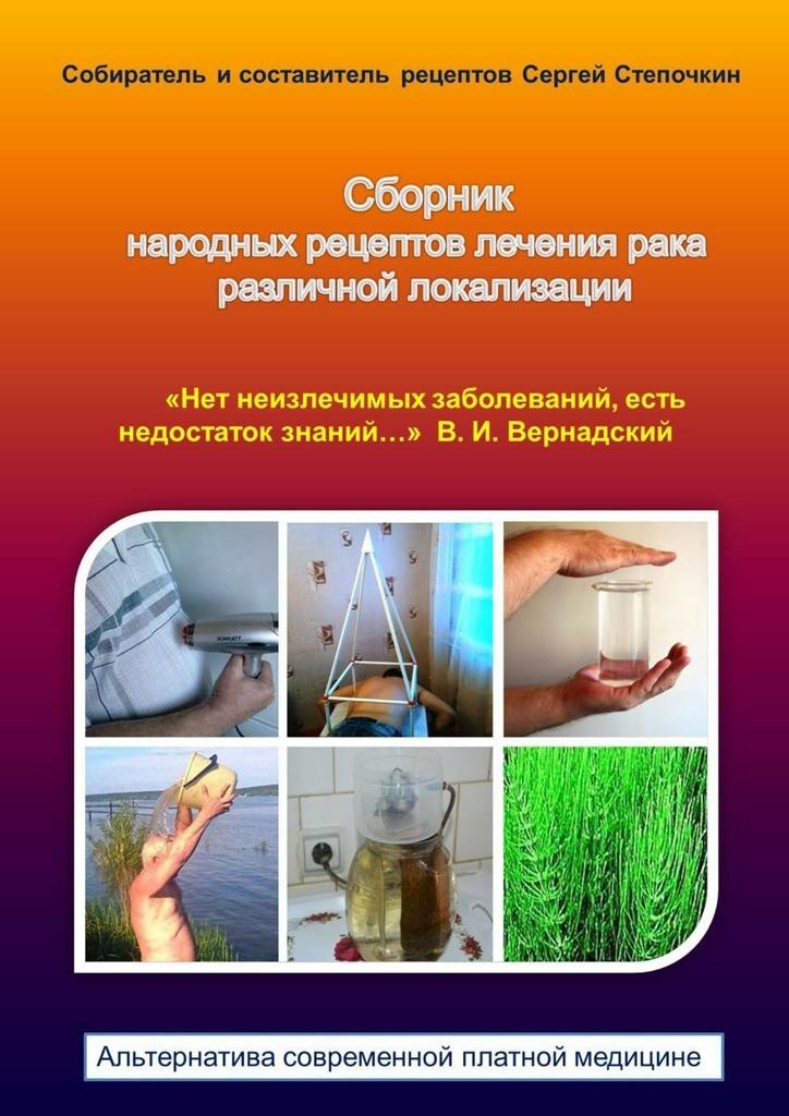Сергей Степочкин Сборник народных рецептов лечения рака различной локализации