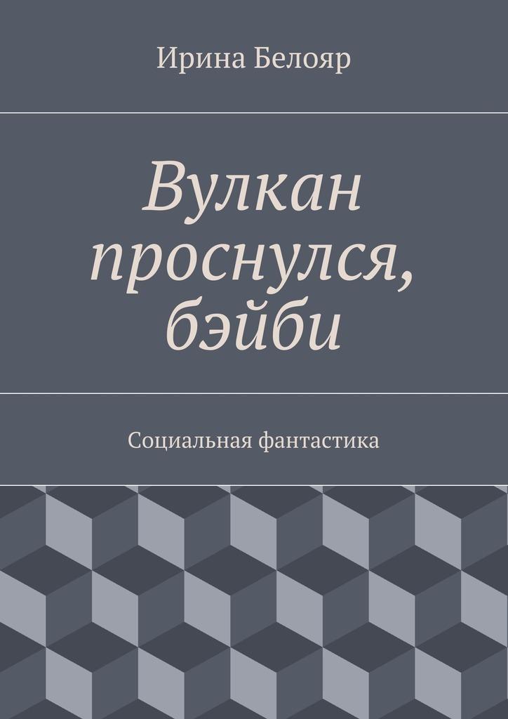 Ирина Белояр Вулкан проснулся, бэйби