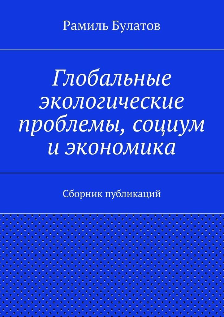 Рамиль Булатов Глобальные экологические проблемы, социум иэкономика рамиль булатов экология социум экономика