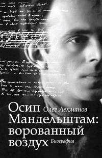Лекманов, Олег  - Осип Мандельштам: ворованный воздух. Биография