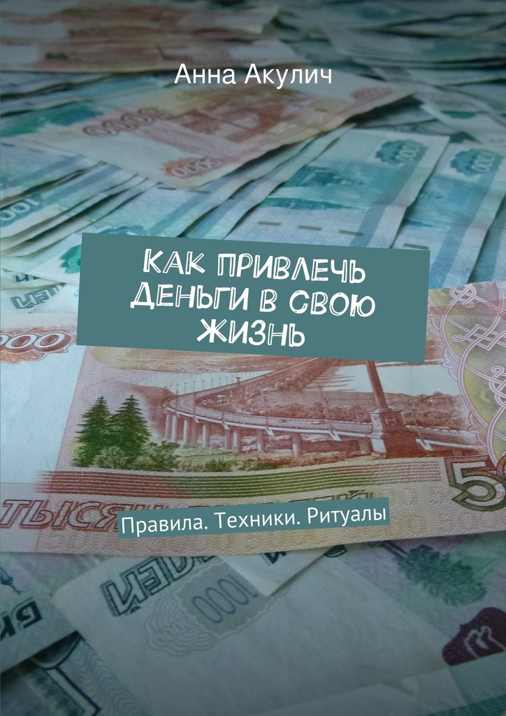 Анна Акулич - Как привлечь деньги всвою жизнь