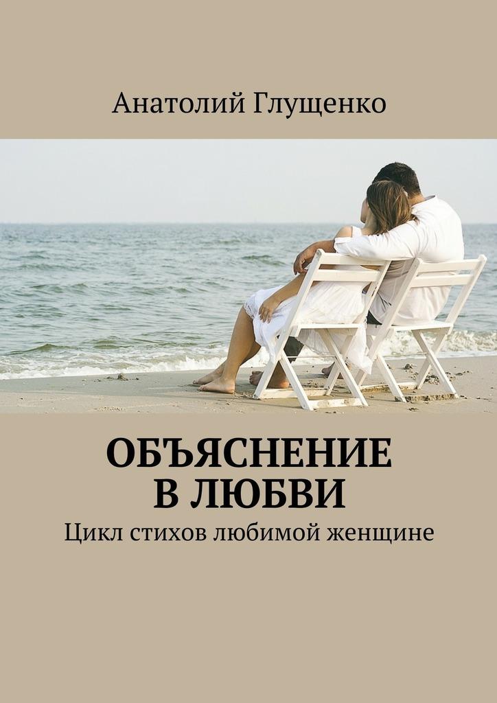 Анатолий Глущенко Объяснение влюбви