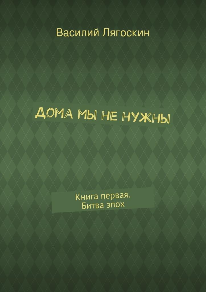 Василий Лягоскин - Дома мы ненужны
