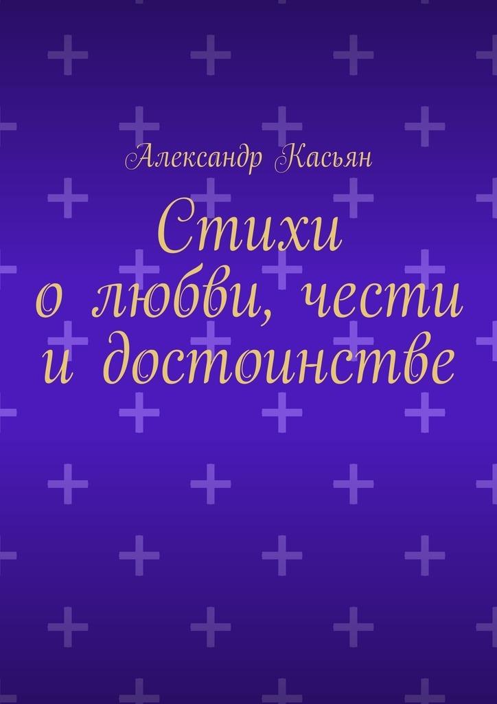 Александр Касьян Стихи олюбви, чести идостоинстве александр касьян по первому сроку