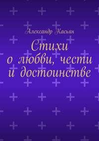 Касьян, Александр  - Стихи олюбви, чести идостоинстве
