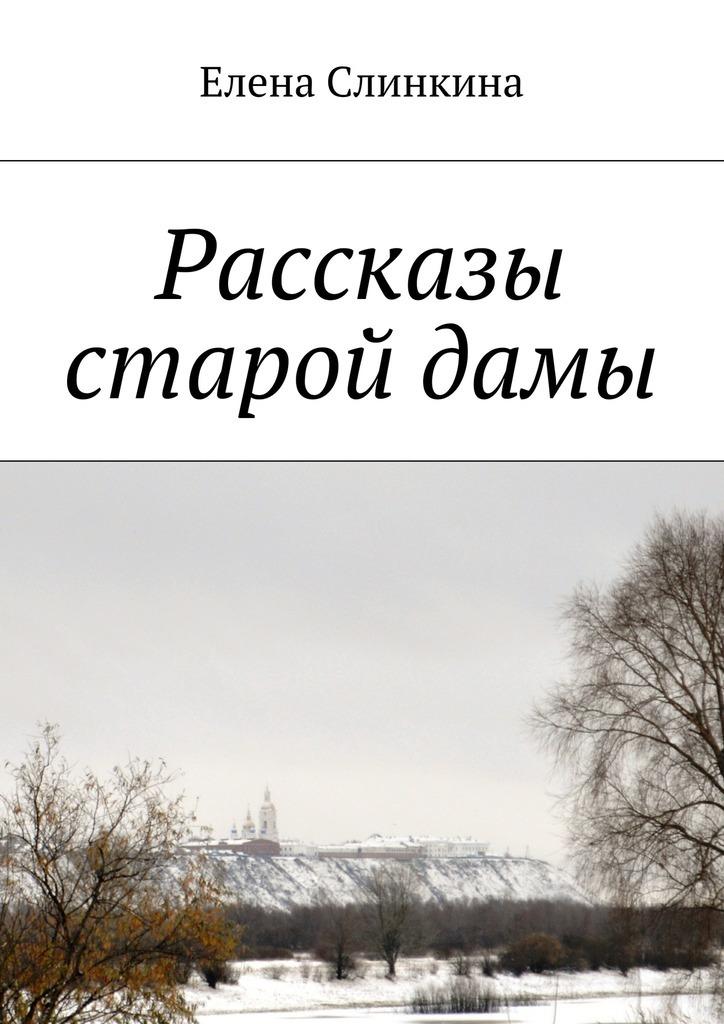 Елена Слинкина Рассказы старойдамы екатерина слинкина создатели ошибки отцов