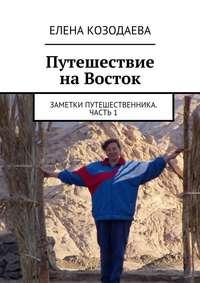 Козодаева, Елена Александровна  - Путешествие наВосток. Заметки путешественника. Часть1