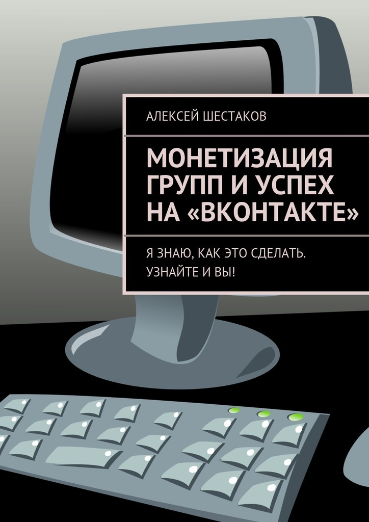 Обложка книги Монетизация групп иуспех на«ВКонтакте», автор Шестаков, Алексей