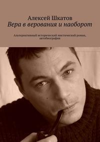 Алексей Олегович Шкатов - Вера вверования инаоборот