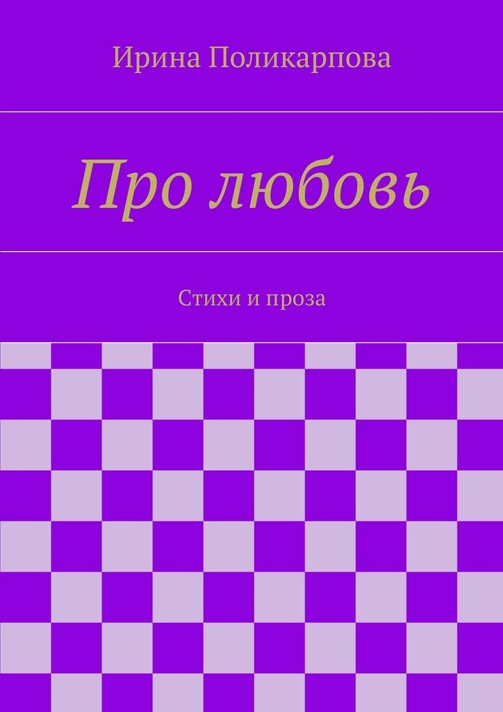 Ирина Алексеевна Поликарпова Про любовь