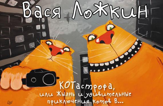 Вася Ложкин КОТастрофа, или Жызнь и удивительные приключения котов В… п нюрец лучшие современные художники том 15 вася ложкин