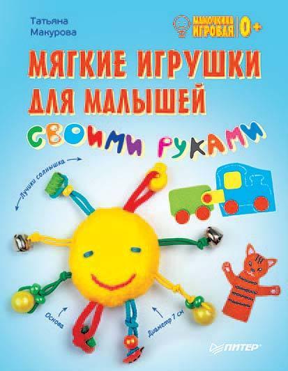 Татьяна Макурова Мягкие игрушки для малышей своими руками. Мамочкина игровая татьяна макурова самоучитель по налогам на доходы физлиц