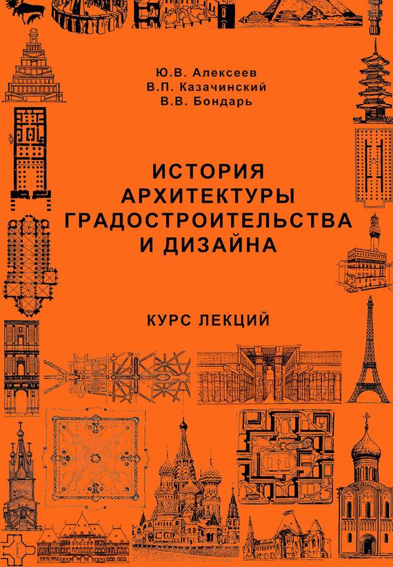Ю. В. Алексеев История архитектуры градостроительства и дизайна. Курс лекций