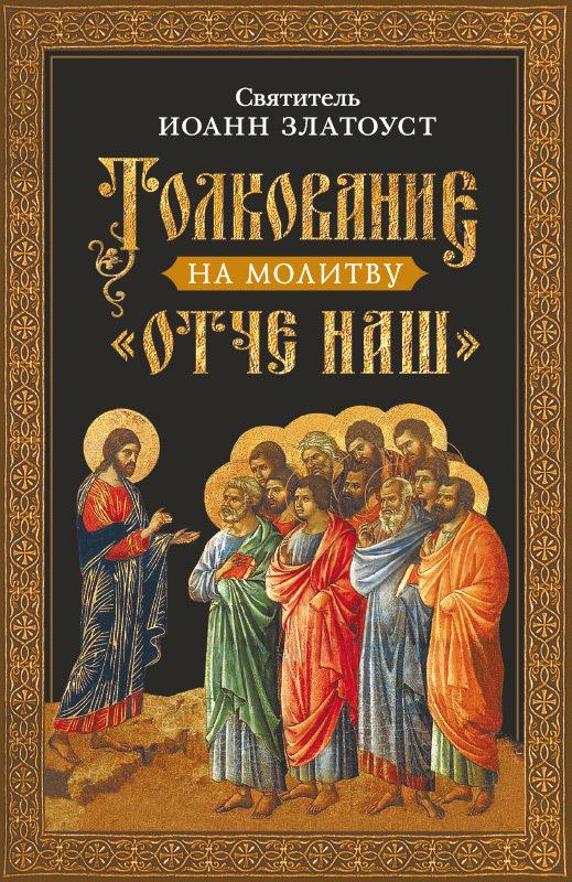 Святитель Иоанн Златоуст Толкование на молитву Отче наш