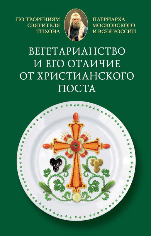 Вегетарианство и его отличие от христианского поста ( Cвятитель Тихон, Патриарх Московский и всея России  )