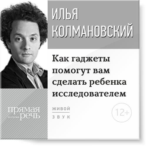 Илья Колмановский Лекция «Как гаджеты помогут вам сделать ребенка исследователем» илья колмановский