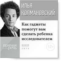 Колмановский, Илья  - Лекция «Как гаджеты помогут вам сделать ребенка исследователем»