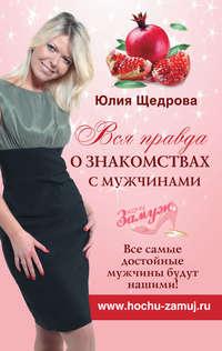 Щедрова, Юлия  - Вся правда о знакомствах с мужчинами. Все самые достойные мужчины будут нашими!