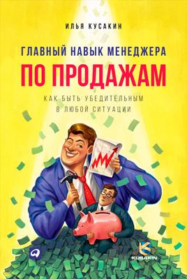Илья Кусакин Главный навык менеджера по продажам. Как быть убедительным в любой ситуации меркулов м от менеджера по продажам до руководителя отдела