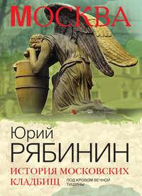 Рябинин, Юрий  - История московских кладбищ. Под кровом вечной тишины