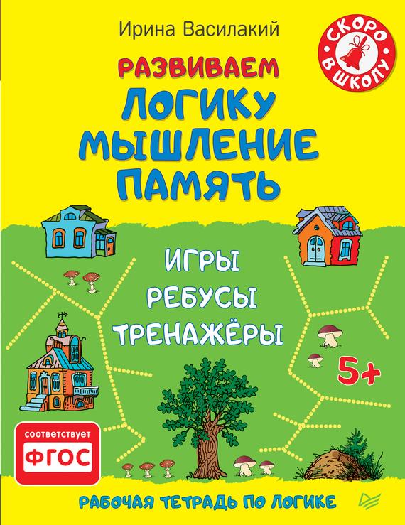 Ирина Василакий Развиваем логику, мышление, память. Игры, ребусы, тренажёры игры для развития системного мышления
