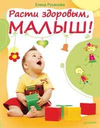 Русакова, Елена  - Расти здоровым, малыш!