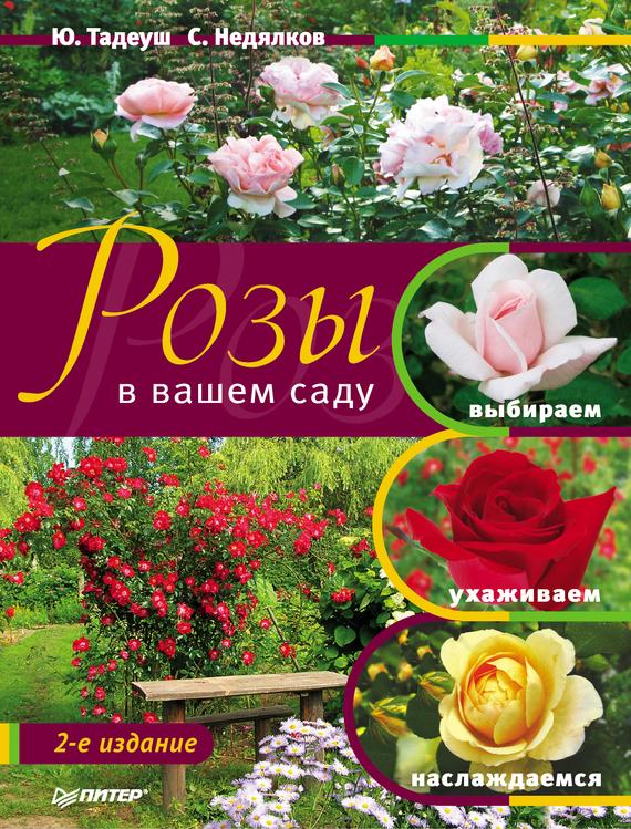 Юлия Тадеуш Розы в вашем саду. Выбираем, ухаживаем, наслаждаемся