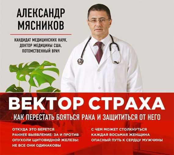 Александр Мясников Вектор страха. Как перестать бояться рака и защититься от него вектор страха как перестать бояться рака