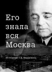 Отсутствует - Его знала вся Москва. К столетию С. Д. Индурского