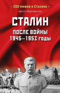 Мартиросян, Арсен  - Сталин после войны. 1945 -1953 годы