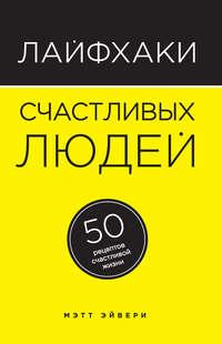 Эйвери, Мэтт  - Лайфхаки счастливых людей. 50 рецептов счастливой жизни