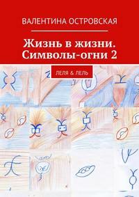 Валентина Островская - Жизнь вжизни. Символы-огни2