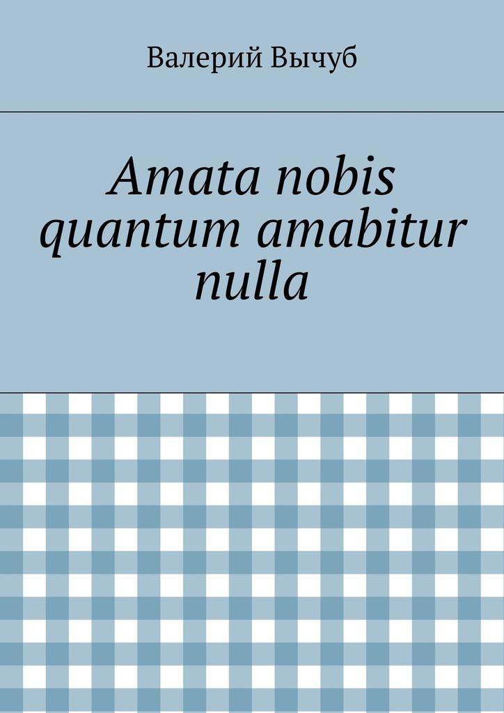 Валерий Вычуб Amata nobis quantum amabitur nulla nobis nobis 152461