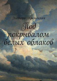 Элеонора Александровна Кременская - Под покрывалом белых облаков