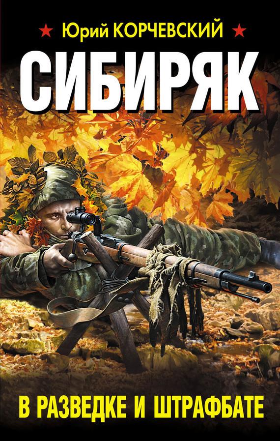 Юрий Корчевский Сибиряк. В разведке и штрафбате в разведке