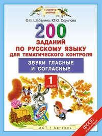 Скрипова, Ю.Ю.  - 200 заданий по русскому языку для тематического контроля. Звуки гласные и согласные. 1 класс