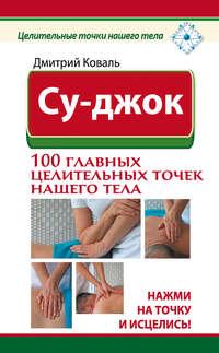 Коваль, Дмитрий  - Су-джок. 100 главных целительных точек нашего тела. Нажми на точку и исцелись!