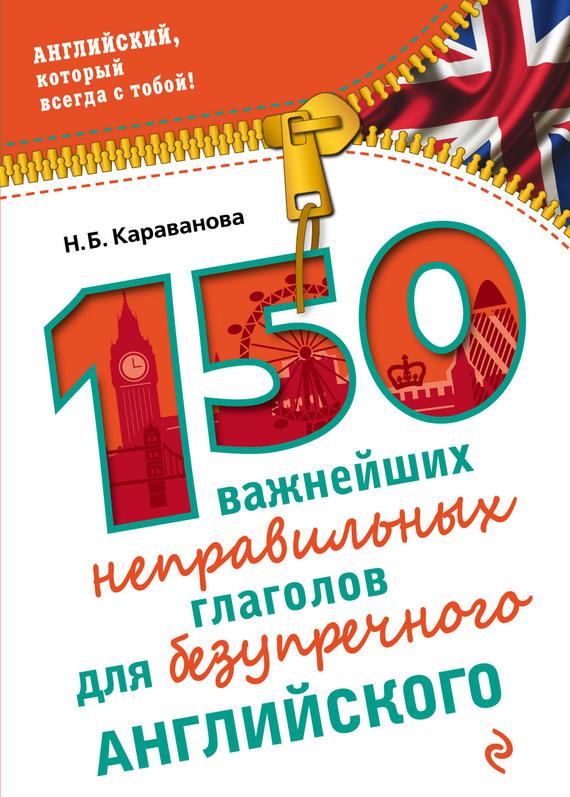 Н. Б. Караванова 150 важнейших неправильных глаголов для безупречного английского методика быстрого изучения неправильных английских глаголов аудиокнига mp3