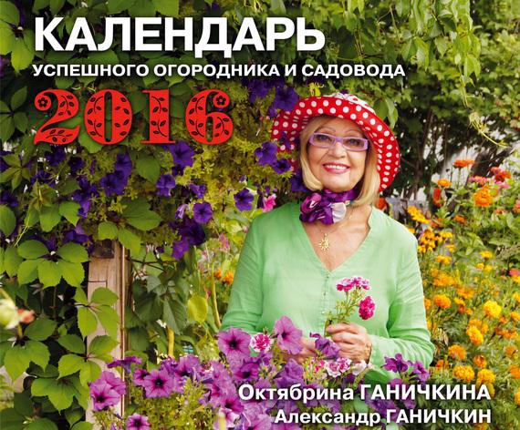 Октябрина Ганичкина Календарь успешного огородника и садовода