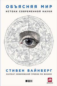 Вайнберг, Стивен  - Объясняя мир. Истоки современной науки