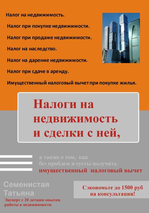 Татьяна Семенистая - Налоги на недвижимость и сделки с ней, а также о том, как без проблем и суеты получить имущественный налоговый вычет