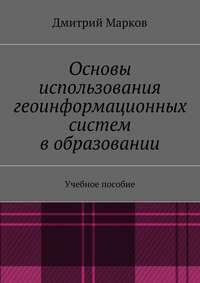 Марков, Дмитрий Сергеевич  - Основы использования геоинформационных систем вобразовании